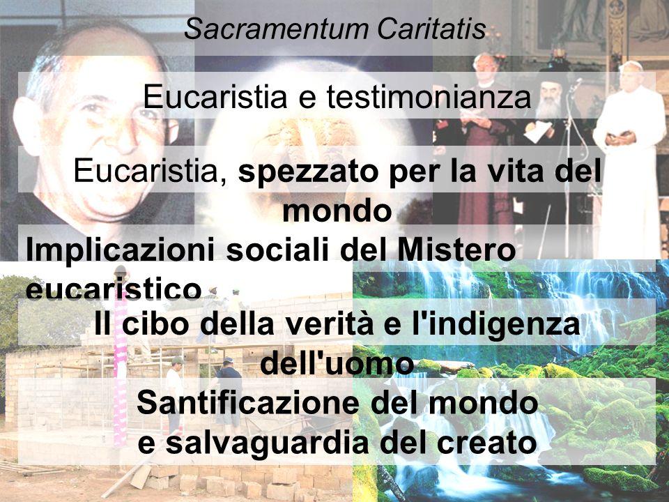 Sacramentum Caritatis Eucaristia e testimonianza Eucaristia, spezzato per la vita del mondo Implicazioni sociali del Mistero eucaristico Il cibo della