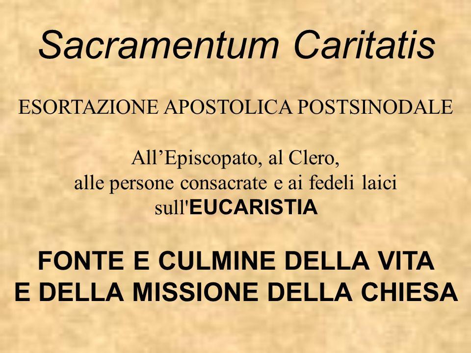 Sacramentum Caritatis ESORTAZIONE APOSTOLICA POSTSINODALE AllEpiscopato, al Clero, alle persone consacrate e ai fedeli laici sull' EUCARISTIA FONTE E