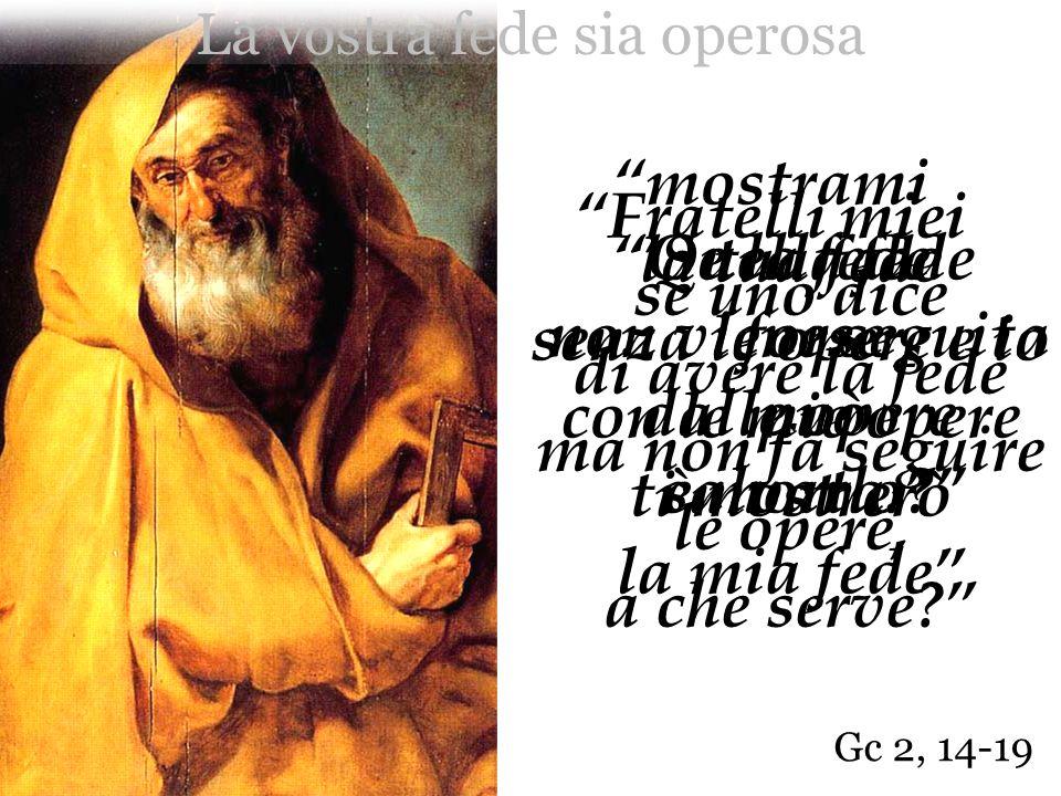 Gc 2, 14-19 Quella fede forse può salvarlo? mostrami la tua fede senza le opere e io con le mie opere ti mostrerò la mia fede Fratelli miei se uno dic