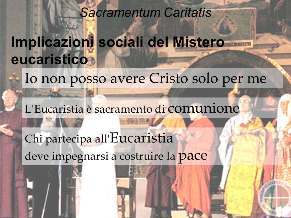 Sacramentum Caritatis Implicazioni sociali del Mistero eucaristico Io non posso avere Cristo solo per me L'Eucaristia è sacramento di comunione Chi pa
