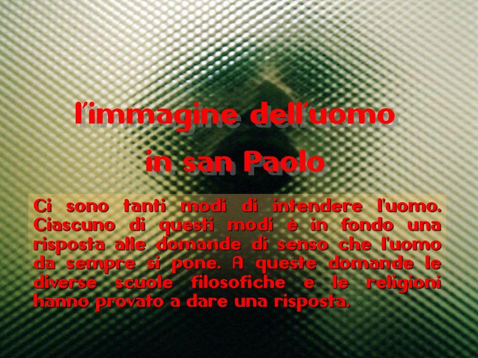 limmagine delluomo in san Paolo limmagine delluomo in san Paolo Ci sono tanti modi di intendere l'uomo. Ciascuno di questi modi è in fondo una rispost