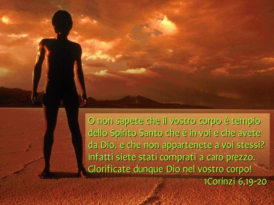 O non sapete che il vostro corpo è tempio dello Spirito Santo che è in voi e che avete da Dio, e che non appartenete a voi stessi? Infatti siete stati