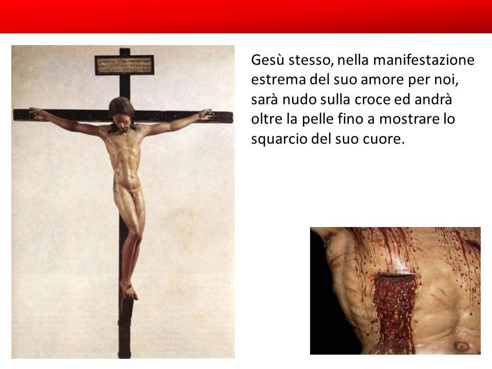 Gesù stesso, nella manifestazione estrema del suo amore per noi, sarà nudo sulla croce ed andrà oltre la pelle fino a mostrare lo squarcio del suo cuo