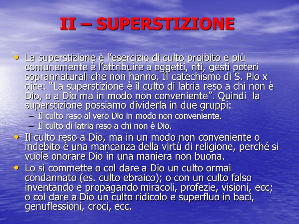 II – SUPERSTIZIONE La superstizione è lesercizio di culto proibito e più comunemente è lattribuire a oggetti, riti, gesti poteri soprannaturali che no