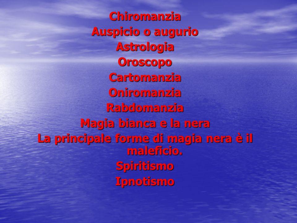 Chiromanzia Auspicio o augurio AstrologiaOroscopoCartomanziaOniromanziaRabdomanzia Magia bianca e la nera La principale forme di magia nera è il malef