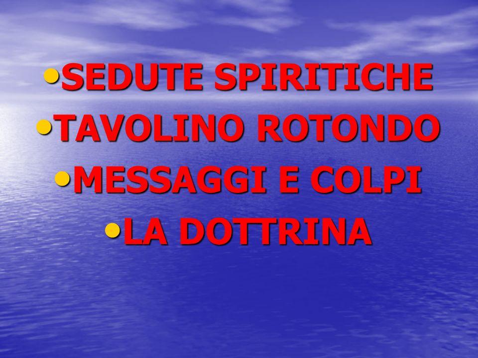 SEDUTE SPIRITICHE SEDUTE SPIRITICHE TAVOLINO ROTONDO TAVOLINO ROTONDO MESSAGGI E COLPI MESSAGGI E COLPI LA DOTTRINA LA DOTTRINA