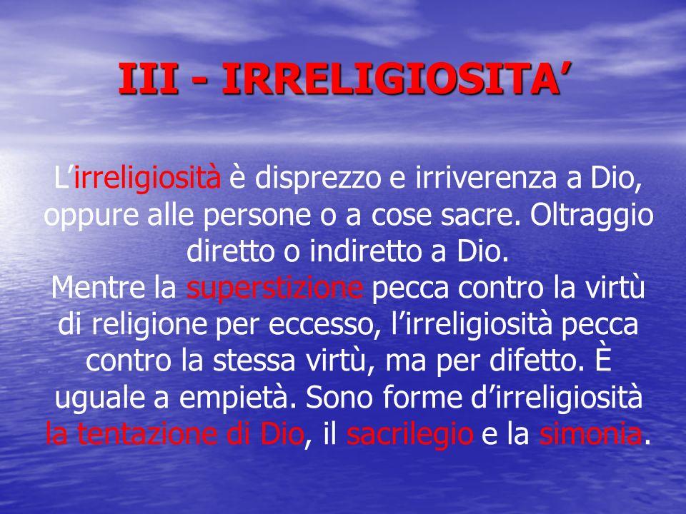 III - IRRELIGIOSITA Lirreligiosità è disprezzo e irriverenza a Dio, oppure alle persone o a cose sacre. Oltraggio diretto o indiretto a Dio. Mentre la