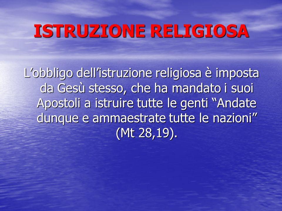 ISTRUZIONE RELIGIOSA Lobbligo dellistruzione religiosa è imposta da Gesù stesso, che ha mandato i suoi Apostoli a istruire tutte le genti Andate dunqu