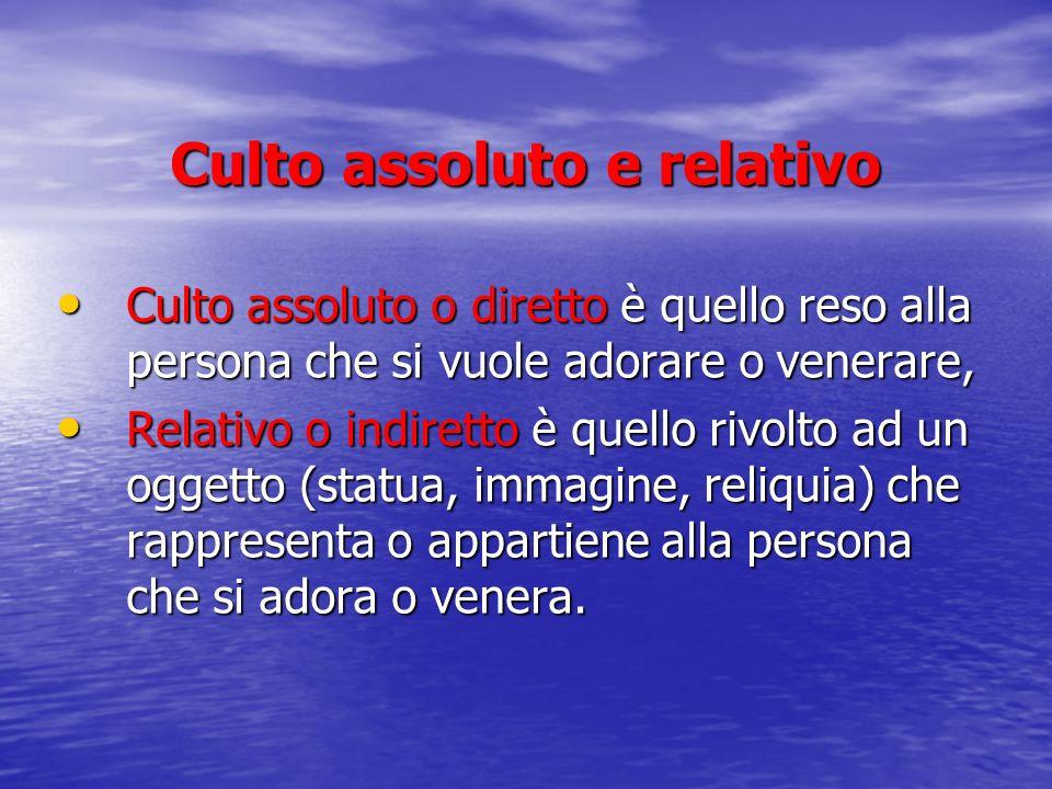 Culto assoluto e relativo Culto assoluto o diretto è quello reso alla persona che si vuole adorare o venerare, Culto assoluto o diretto è quello reso