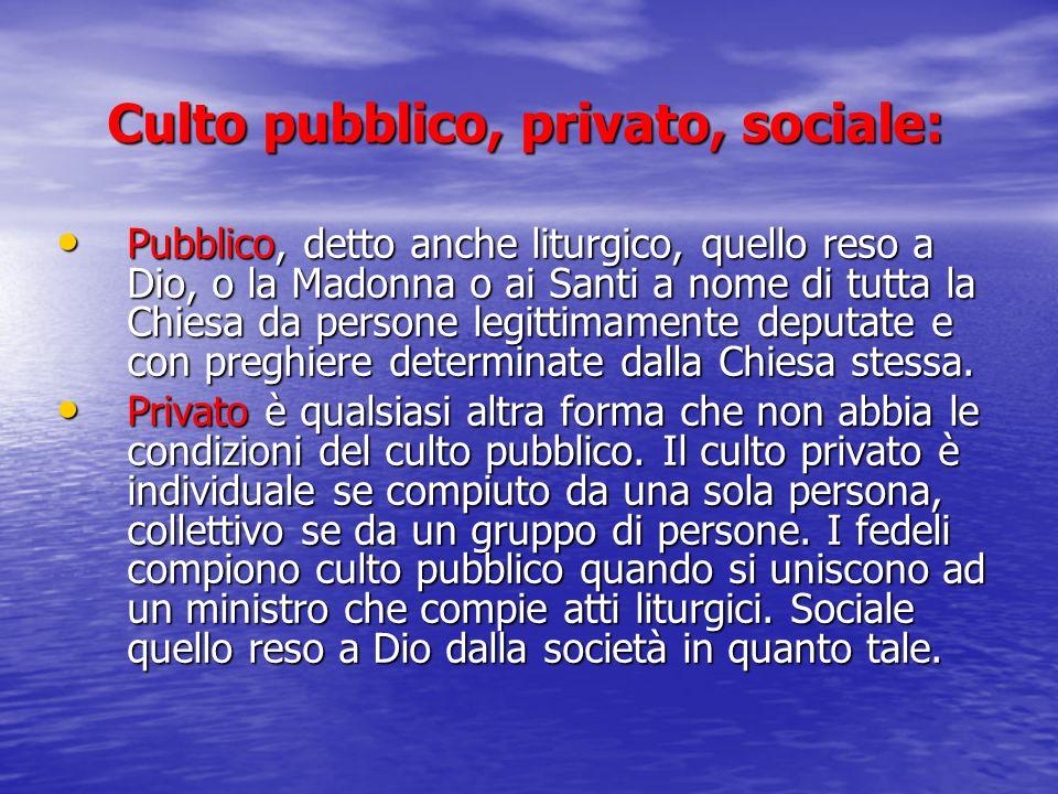 Culto pubblico, privato, sociale: Pubblico, detto anche liturgico, quello reso a Dio, o la Madonna o ai Santi a nome di tutta la Chiesa da persone leg