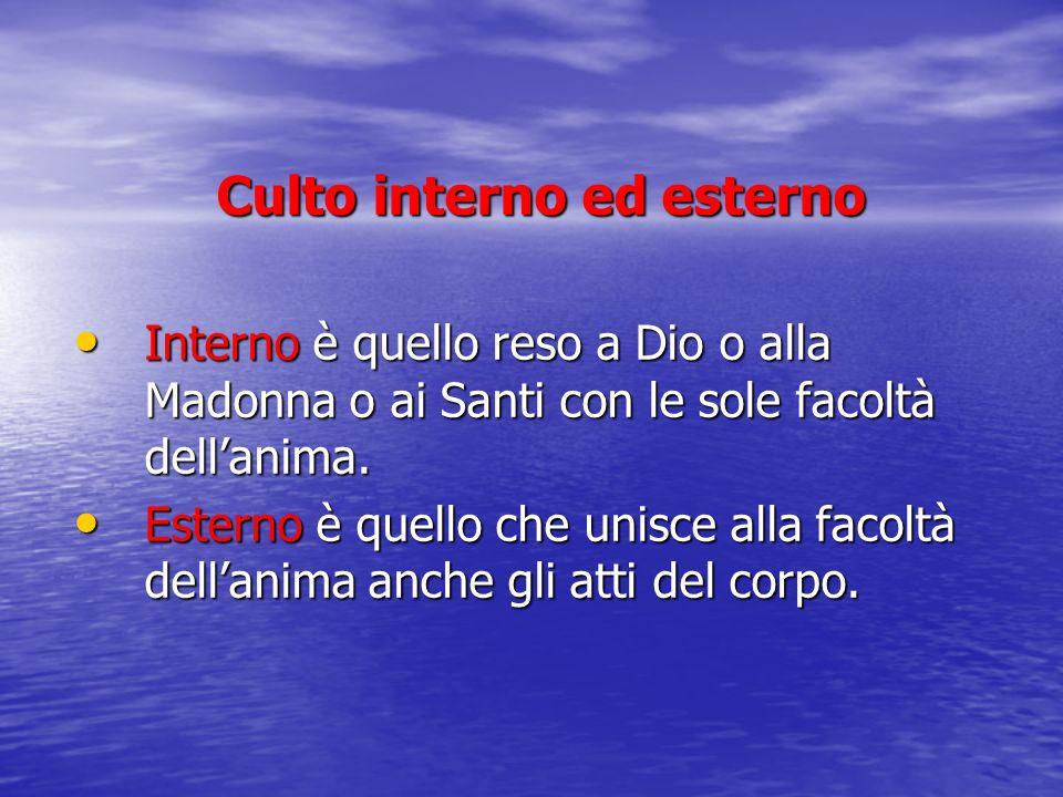 Culto interno ed esterno Interno è quello reso a Dio o alla Madonna o ai Santi con le sole facoltà dellanima. Interno è quello reso a Dio o alla Madon