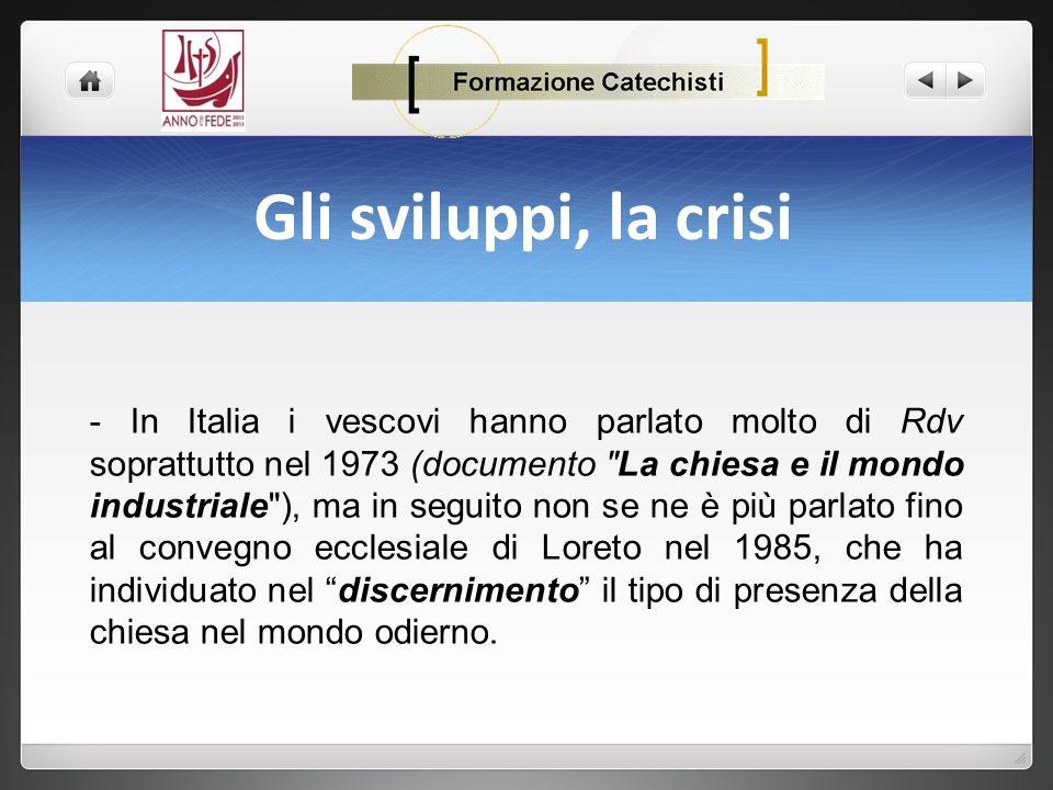 Gli sviluppi, la crisi - In Italia i vescovi hanno parlato molto di Rdv soprattutto nel 1973 (documento La chiesa e il mondo industriale ), ma in seguito non se ne è più parlato fino al convegno ecclesiale di Loreto nel 1985, che ha individuato nel discernimento il tipo di presenza della chiesa nel mondo odierno.