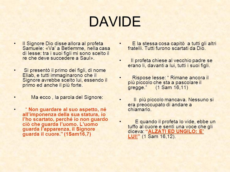 DAVIDE Il Signore Dio disse allora al profeta Samuele: «Va' a Betlemme, nella casa di Iesse: tra i suoi figli mi sono scelto il re che deve succedere