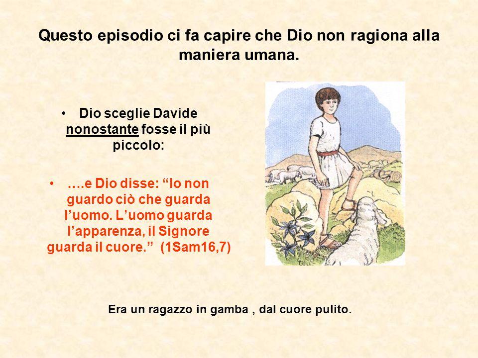 Questo episodio ci fa capire che Dio non ragiona alla maniera umana. Dio sceglie Davide nonostante fosse il più piccolo: ….e Dio disse: Io non guardo