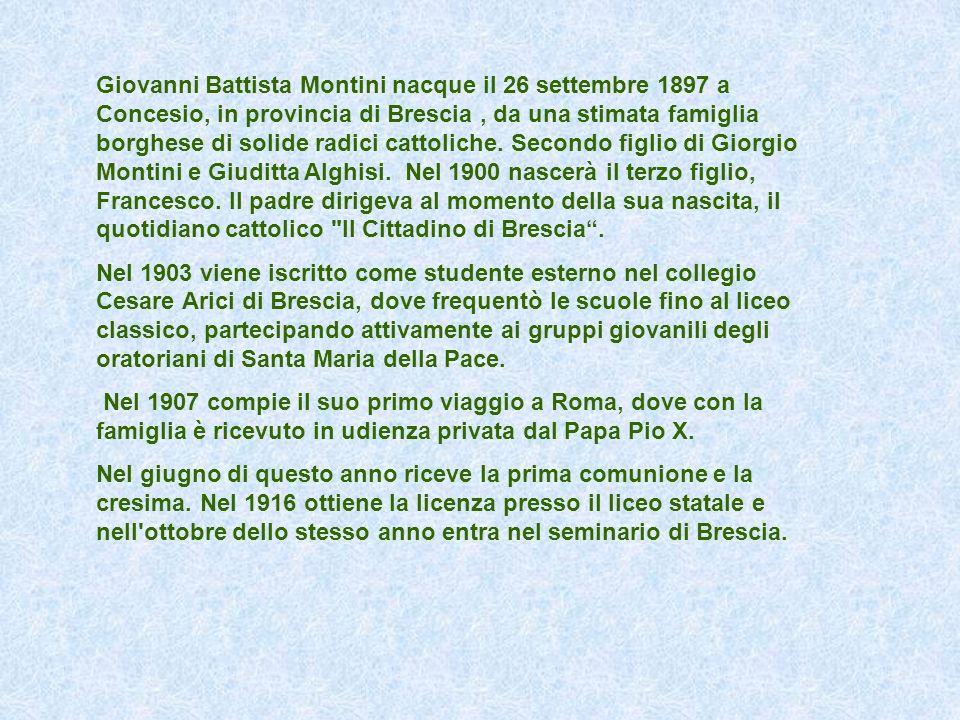 Giovanni Battista Montini nacque il 26 settembre 1897 a Concesio, in provincia di Brescia, da una stimata famiglia borghese di solide radici cattolich