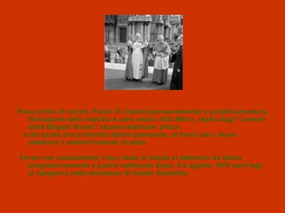 Poco prima di morire, Paolo VI implorò personalmente e pubblicamente la liberazione dello statista e caro amico Aldo Moro, rapito dagli