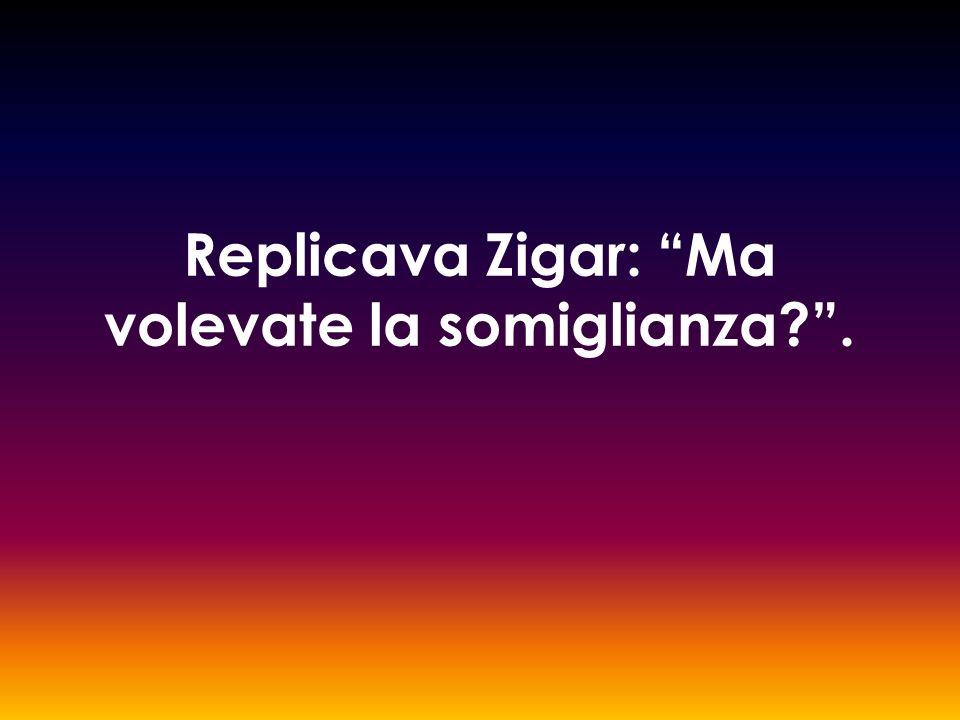 Replicava Zigar: Ma volevate la somiglianza?.