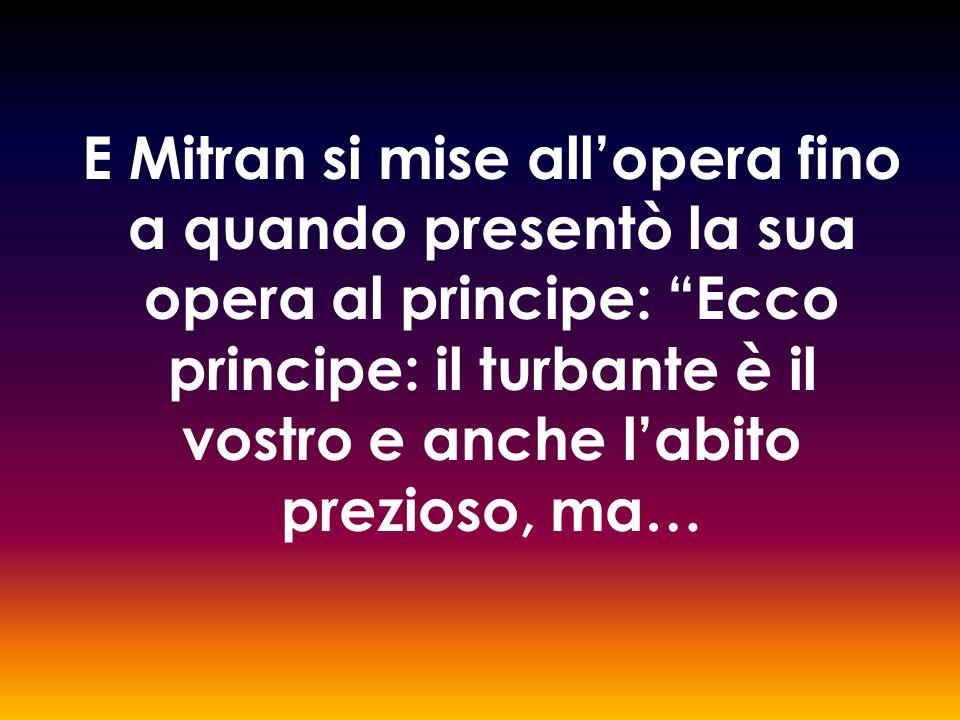 E Mitran si mise allopera fino a quando presentò la sua opera al principe: Ecco principe: il turbante è il vostro e anche labito prezioso, ma…