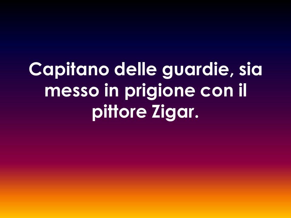 Capitano delle guardie, sia messo in prigione con il pittore Zigar.