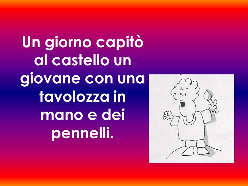 Un giorno capitò al castello un giovane con una tavolozza in mano e dei pennelli.