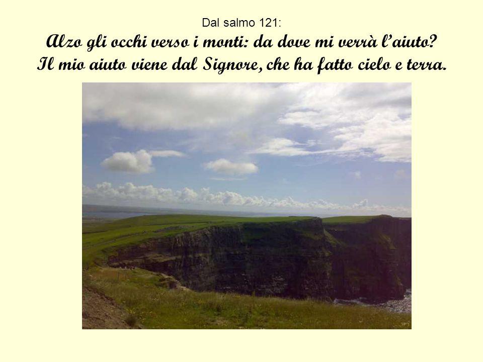 Dal salmo 121: Alzo gli occhi verso i monti: da dove mi verrà laiuto? Il mio aiuto viene dal Signore, che ha fatto cielo e terra.