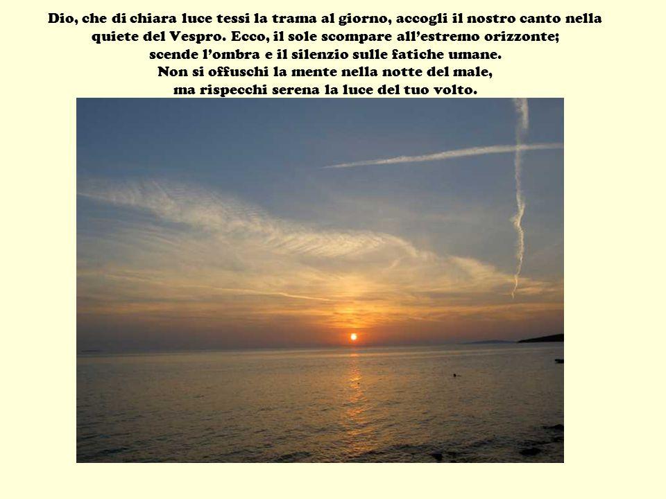 Dio, che di chiara luce tessi la trama al giorno, accogli il nostro canto nella quiete del Vespro. Ecco, il sole scompare allestremo orizzonte; scende