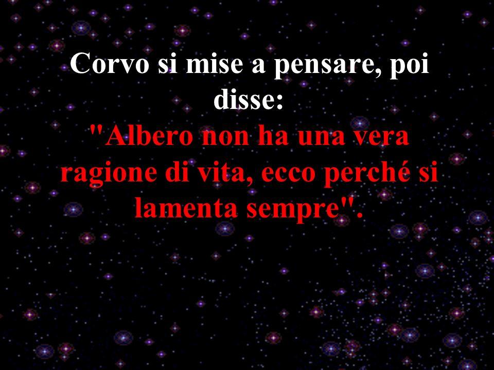 Corvo si mise a pensare, poi disse: Albero non ha una vera ragione di vita, ecco perché si lamenta sempre .