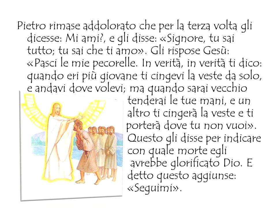 Quand'ebbero mangiato, Gesù disse a Simon Pietro: «Simone di Giovanni, mi ami tu più di costoro?». Gli rispose: «Certo, Signore, tu lo sai che ti amo»