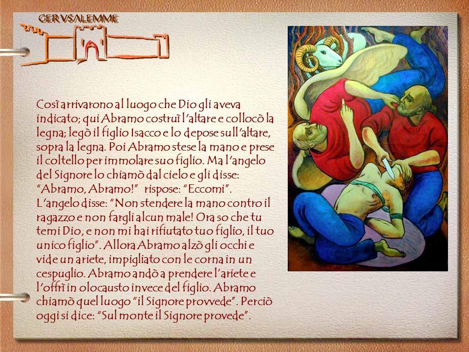 Gerusalemme Così arrivarono al luogo che Dio gli aveva indicato; qui Abramo costruì l'altare e collocò la legna; legò il figlio Isacco e lo depose sul