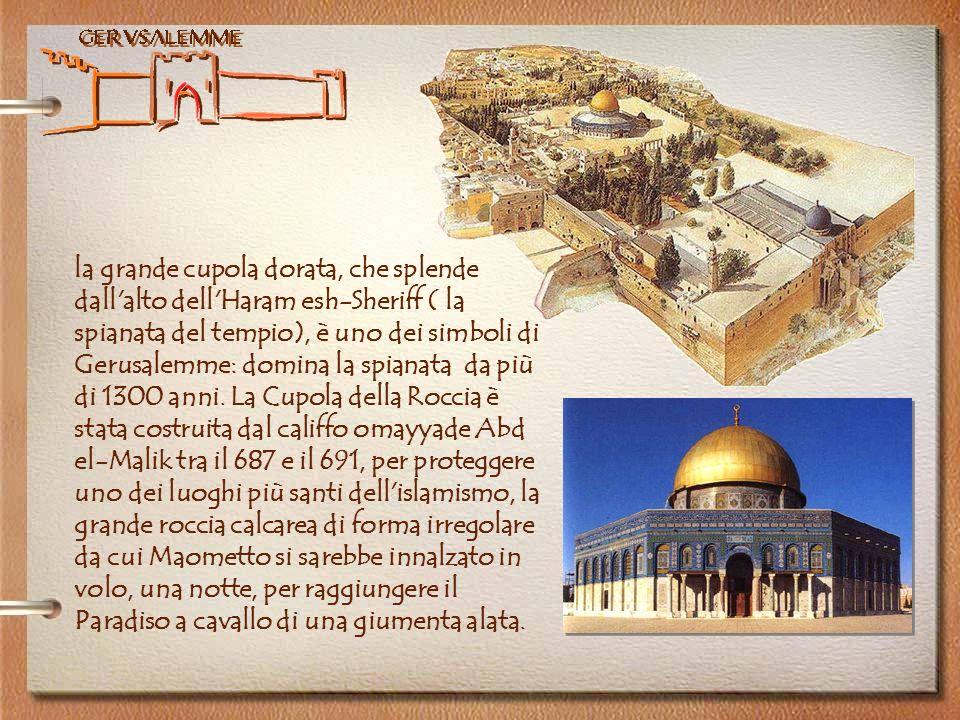 Gerusalemme la grande cupola dorata, che splende dall'alto dell'Haram esh-Sheriff ( la spianata del tempio), è uno dei simboli di Gerusalemme: domina