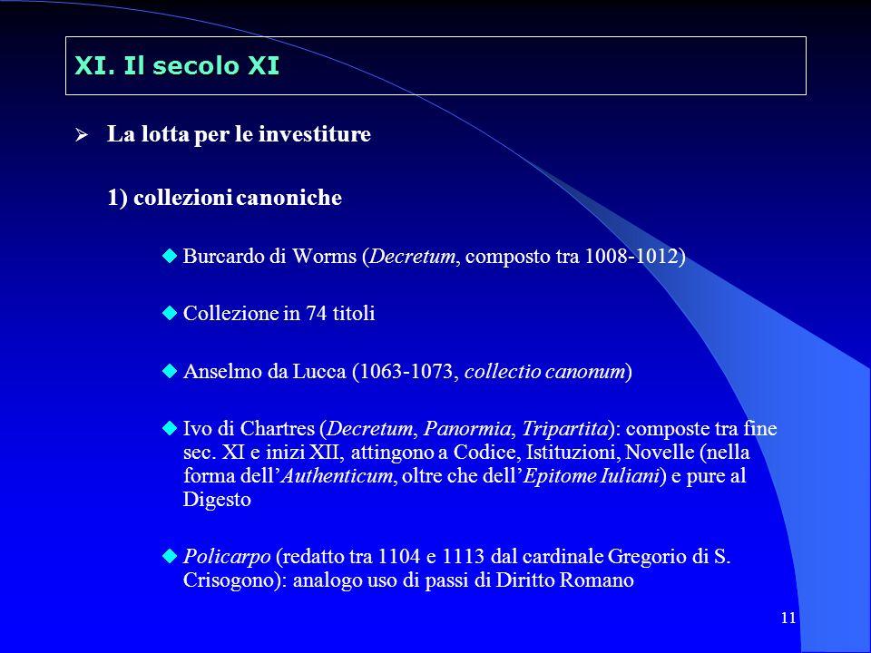 11 XI. Il secolo XI La lotta per le investiture 1) collezioni canoniche Burcardo di Worms (Decretum, composto tra 1008-1012) Collezione in 74 titoli A