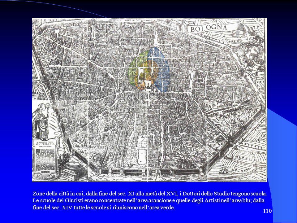 110 Zone della città in cui, dalla fine del sec. XI alla metà del XVI, i Dottori dello Studio tengono scuola. Le scuole dei Giuristi erano concentrate