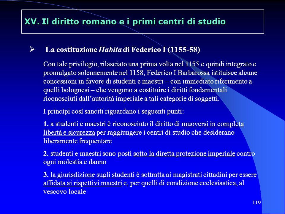 119 XV. Il diritto romano e i primi centri di studio La costituzione Habita di Federico I (1155-58) Con tale privilegio, rilasciato una prima volta ne
