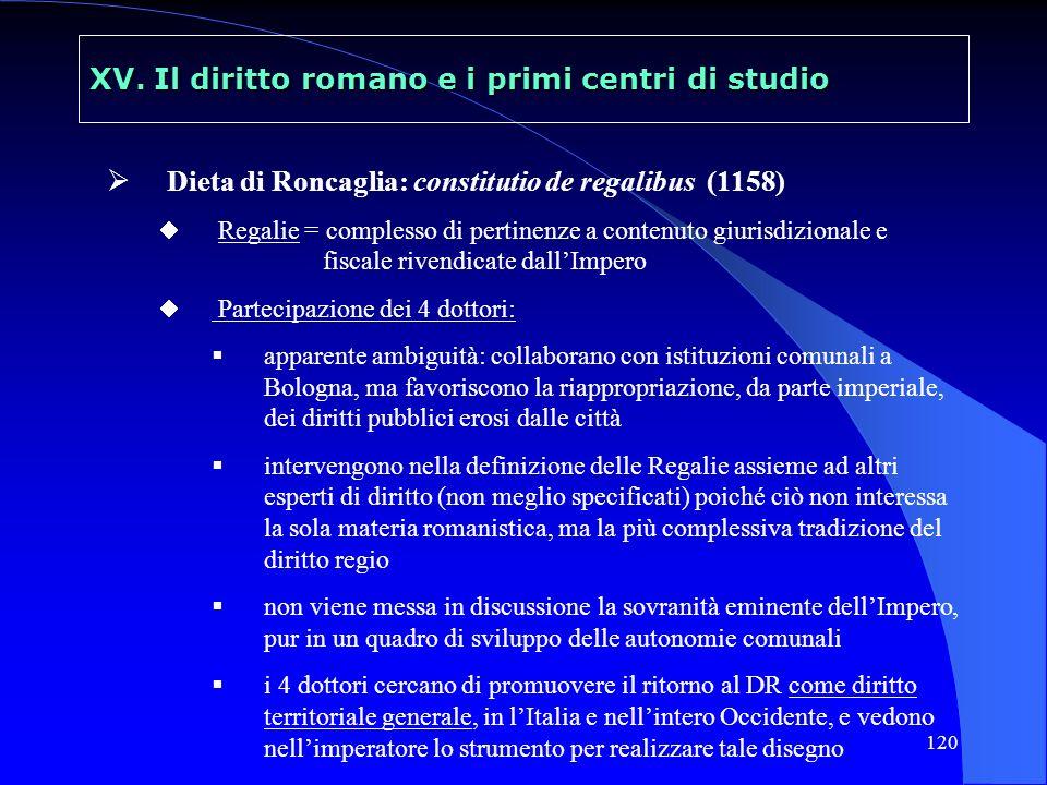 120 XV. Il diritto romano e i primi centri di studio Dieta di Roncaglia: constitutio de regalibus (1158) Regalie = complesso di pertinenze a contenuto