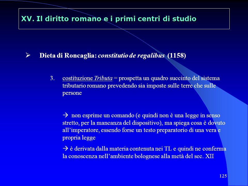125 XV. Il diritto romano e i primi centri di studio Dieta di Roncaglia: constitutio de regalibus (1158) 3.costituzione Tributa = prospetta un quadro
