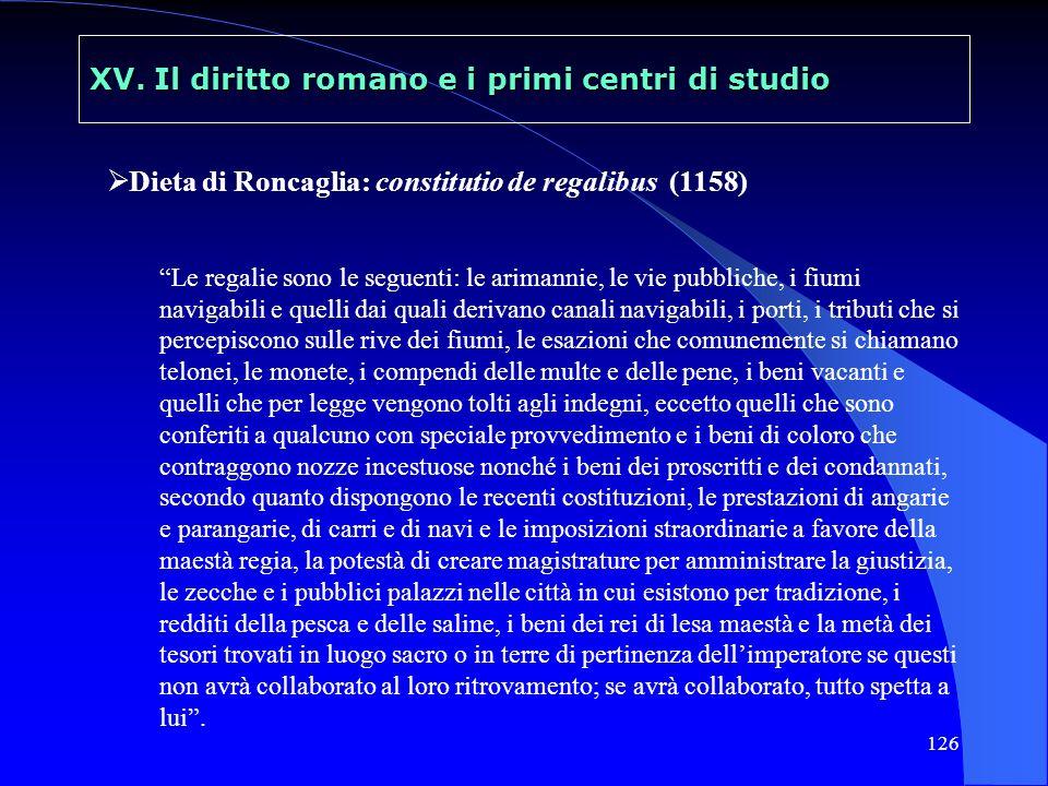 126 XV. Il diritto romano e i primi centri di studio Dieta di Roncaglia: constitutio de regalibus (1158) Le regalie sono le seguenti: le arimannie, le