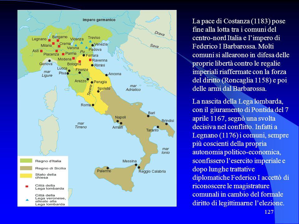 127 La pace di Costanza (1183) pose fine alla lotta tra i comuni del centro-nord Italia e limpero di Federico I Barbarossa. Molti comuni si allearono