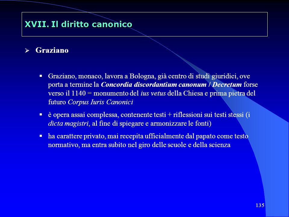 135 XVII. Il diritto canonico Graziano Graziano, monaco, lavora a Bologna, già centro di studi giuridici, ove porta a termine la Concordia discordanti