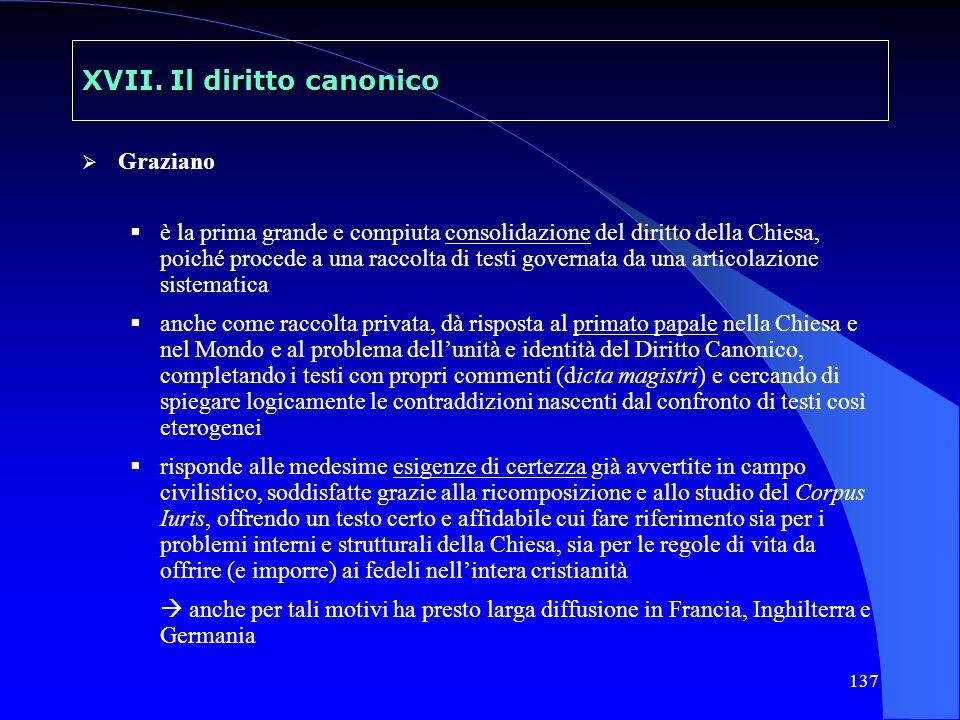 137 XVII. Il diritto canonico Graziano è la prima grande e compiuta consolidazione del diritto della Chiesa, poiché procede a una raccolta di testi go