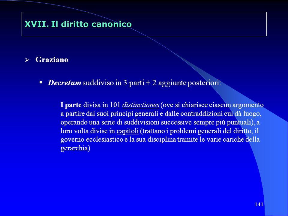 141 XVII. Il diritto canonico Graziano Decretum suddiviso in 3 parti + 2 aggiunte posteriori: - I parte divisa in 101 distinctiones (ove si chiarisce