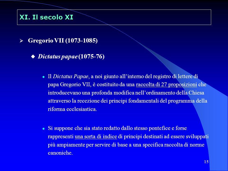 15 XI. Il secolo XI Gregorio VII (1073-1085) Dictatus papae (1075-76) Il Dictatus Papae, a noi giunto allinterno del registro di lettere di papa Grego