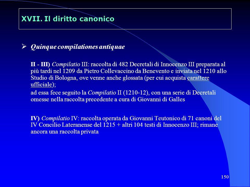 150 XVII. Il diritto canonico Quinque compilationes antiquae II - III) Compilatio III: raccolta di 482 Decretali di Innocenzo III preparata al più tar