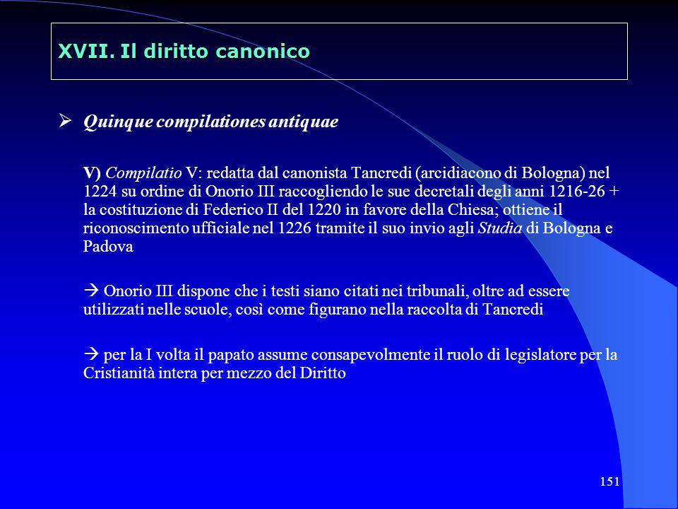 151 XVII. Il diritto canonico Quinque compilationes antiquae V) Compilatio V: redatta dal canonista Tancredi (arcidiacono di Bologna) nel 1224 su ordi