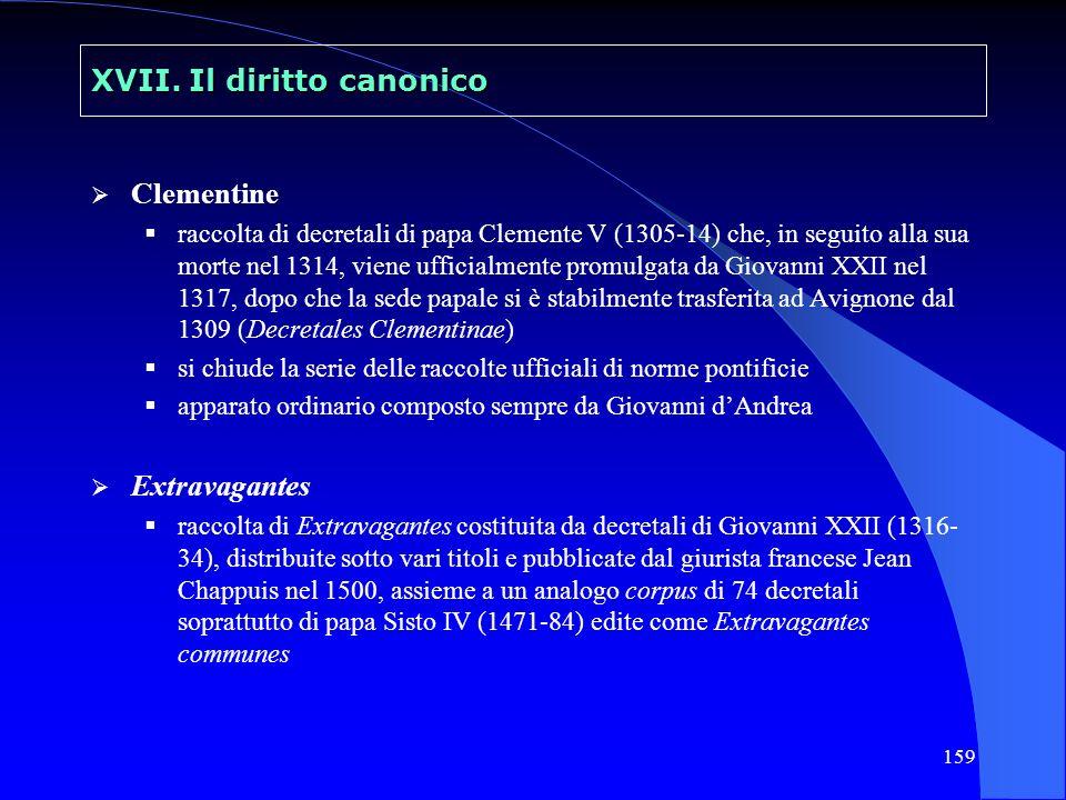 159 XVII. Il diritto canonico Clementine raccolta di decretali di papa Clemente V (1305-14) che, in seguito alla sua morte nel 1314, viene ufficialmen