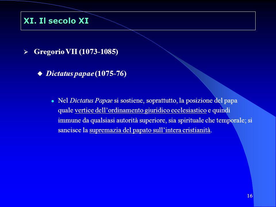 16 XI. Il secolo XI Gregorio VII (1073-1085) Dictatus papae (1075-76) Nel Dictatus Papae si sostiene, soprattutto, la posizione del papa quale vertice
