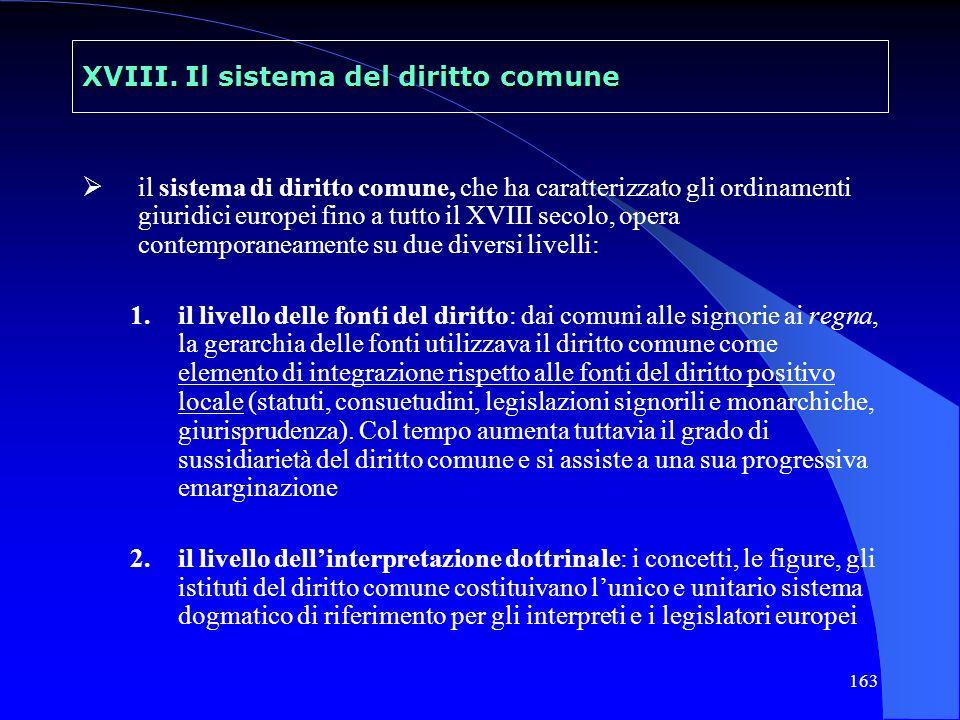 163 XVIII. Il sistema del diritto comune il sistema di diritto comune, che ha caratterizzato gli ordinamenti giuridici europei fino a tutto il XVIII s