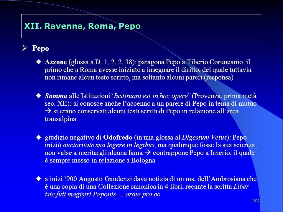 32 XII. Ravenna, Roma, Pepo Pepo Azzone (glossa a D. 1, 2, 2, 38): paragona Pepo a Tiberio Coruncanio, il primo che a Roma avesse iniziato a insegnare