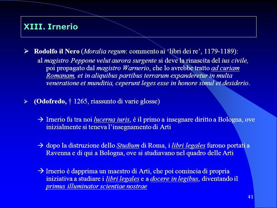 41 XIII. Irnerio Rodolfo il Nero (Moralia regum: commento ai libri dei re, 1179-1189): al magistro Peppone velut aurora surgente si deve la rinascita