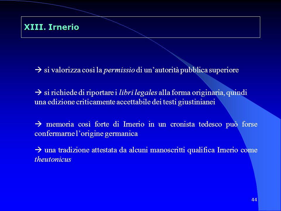 44 XIII. Irnerio si valorizza così la permissio di unautorità pubblica superiore si richiede di riportare i libri legales alla forma originaria, quind