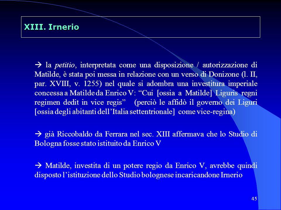 45 XIII. Irnerio la petitio, interpretata come una disposizione / autorizzazione di Matilde, è stata poi messa in relazione con un verso di Donizone (